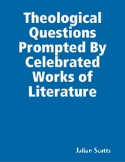 Theological Questions Prompted By Celebrated Works of Literature ebook by Julian Scutts