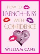 How to French-Kiss with Confidence - Master the Secrets of Great French Kissing ebook by William Cane
