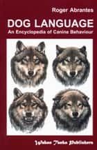 DOG LANGUAGE - AN ENCYCLOPEDIA OF CANINE BEHAVIOR ebook by Roger Abrantes