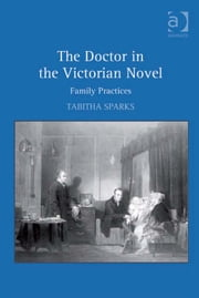 The Doctor in the Victorian Novel - Family Practices ebook by Dr Tabitha Sparks