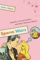 Sperm Wars - Infidelity, Sexual Conflict, and Other Bedroom Battles ebook by Robin Baker