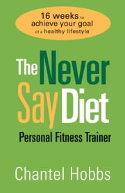 The Never Say Diet Personal Fitness Trainer - Sixteen Weeks to Achieve Your Goal of a Healthy Lifestyle ebook by Chantel Hobbs
