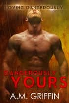 Dangerously Yours - Loving Dangerously ebook by A.M. Griffin