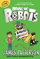 House of Robots: Robots Go Wild! ebook by James Patterson,Chris Grabenstein,Juliana Neufeld