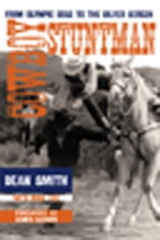 Cowboy Stuntman - From Olympic Gold to the Silver Screen ebook by Dean Smith,Mike Cox,James Garner