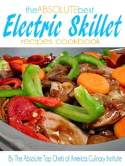 The Absolute Best Electric Skillet Recipes Cookbook ebook by The Absolute Top Chefs of America Culinary Institute