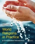 World Religions in Practice ebook by Paul Gwynne