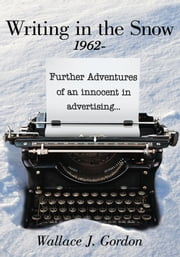 Writing in the Snow, 1962- - Further Adventures of an innocent in advertising... ebook by Wallace J. Gordon
