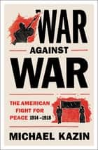 War Against War - The American Fight for Peace, 1914-1918 ebook by Michael Kazin