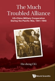 The Much Troubled Alliance - USChina Military Cooperation During the Pacific War, 19411945 ebook by Emeritus Hsi-sheng Ch'i