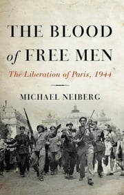 The Blood of Free Men - The Liberation of Paris, 1944 ebook by Michael Neiberg