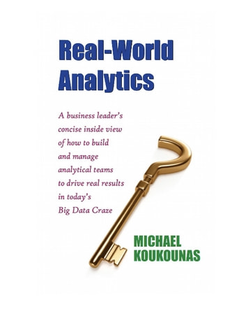 Real-World Analytics - A business leader's concise inside view of how to build and manage analytical teams to drive real results in today's Big Data Craze ebook by Michael Koukounas