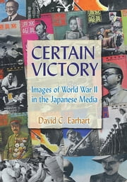 Certain Victory: Images of World War II in the Japanese Media - Images of World War II in the Japanese Media ebook by David C. Earhart