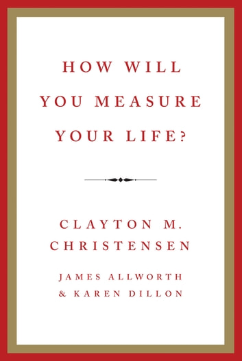 How Will You Measure Your Life? ebook by Clayton M Christensen,James Allworth,Karen Dillon