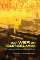 Our War on Ourselves - Rethinking Science, Technology, and Economic Growth ebook by Willem H. Vanderburg