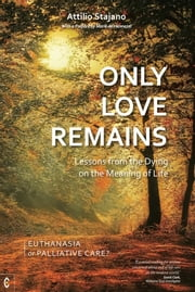 Only Love Remains - Lessons from the Dying on the Meaning of Life - Euthanasia or Palliative Care? ebook by Attilio Stajano