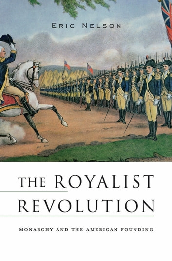 The Royalist Revolution - Monarchy and the American Founding ebook by Eric Nelson