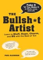 The Bullsh*t Artist - Learn to Bluff, Dupe, Charm, and BS with the Best of 'Em ebook by Paul Kleinman