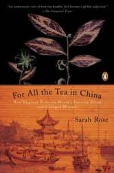 For All the Tea in China - How England Stole the World's Favorite Drink and Changed History ebook by Sarah Rose