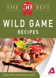 The 50 Best Wild Game Recipes: Tasty, fresh, and easy to make! ebook by Editors of Adams Media