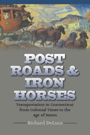 Post Roads & Iron Horses - Transportation in Connecticut from Colonial Times to the Age of Steam ebook by Richard DeLuca