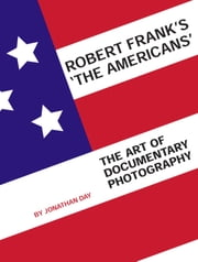 Robert Frank's 'The Americans' - The Art of Documentary Photography ebook by Jonathan Day