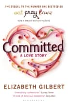 Committed - A Sceptic Makes Peace With Marriage ebook by Elizabeth Gilbert
