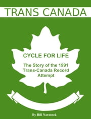 Cycle For Life: The Story of the 1991 Trans-Canada Record Attempt ebook by Bill Narasnek