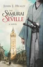 The Samurai of Seville - A Novel ebook by John J. Healey