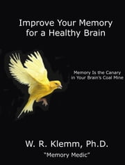 Improve Your Memory for a Healthy Brain. Memory Is the Canary in Your Brain's Coal Mine ebook by W. R. Klemm