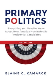 Primary Politics - Everything You Need to Know about How America Nominates Its Presidential Candidates ebook by Elaine  C. Kamarck