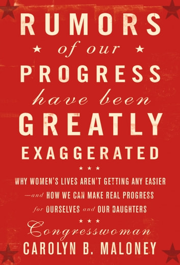 Rumors of Our Progress Have Been Greatly Exaggerated - Why Women's Lives Aren't Getting Any Easier--And How We Can Make Real Progress For Ourselves and Our Daughters ebook by Carolyn Maloney
