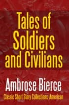 Tales of Soldiers and Civilians - The Collected Works of Ambrose Bierce Vol. II ebook by Ambrose Bierce