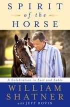 Spirit of the Horse - A Celebration in Fact and Fable ebook by William Shatner