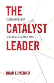 The Catalyst Leader - 8 Essentials for Becoming a Change Maker ebook by Brad Lomenick