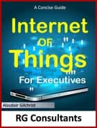 The Concise Guide to the Internet of Things for Executives ebook by alasdair gilchrist