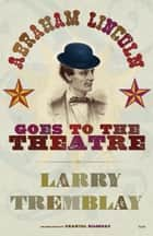 Abraham Lincoln Goes to the Theatre ebook by Larry Tremblay, Chantal Bilodeau