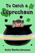 To Catch a Leprechaun ebook by Emily Martha Sorensen