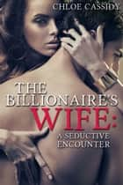 The Billionaire's Wife: A Seductive Encounter (Part One) ebook by Chloe Cassidy