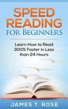 Speed Reading For Beginners: Learn How To Read 300% Faster in Less Than 24 Hours - Speed Reading ebook by James T.Rose