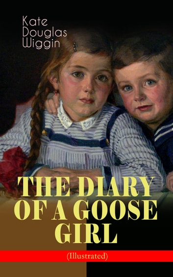 THE DIARY OF A GOOSE GIRL (Illustrated) - Children's Book for Girls ebook by Kate Douglas Wiggin