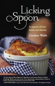 Licking the Spoon - A Memoir of Food, Family, and Identity ebook by Candace Walsh