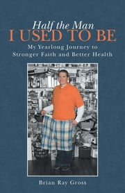 Half the Man I Used to Be - My Yearlong Journey to Stronger Faith and Better Health ebook by Brian Ray Gross