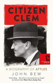 Citizen Clem - A Biography of Attlee: Winner of the Orwell Prize eBook by John Bew