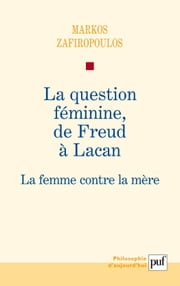 La question féminine, de Freud à Lacan - La femme contre la mère ebook by Markos Zafiropoulos