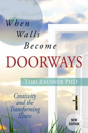 When Walls Become Doorways - Creativity and the Transforming Illness ebook by Tobi Zausner, PhD, LCSW