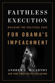 Faithless Execution - Building the Political Case for Obamas Impeachment ebook by Andrew C McCarthy