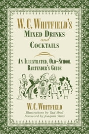 W. C. Whitfield's Mixed Drinks and Cocktails - An Illustrated, Old-School Bartender's Guide ebook by W. C. Whitfield,Tad  Shell,Joaquín Simó