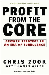 Profit from the Core: Growth Strategy in an Era of Turbulence ebook by Zook, Chris
