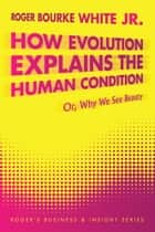 How Evolution Explains the Human Condition ebook by Roger Bourke White Jr.